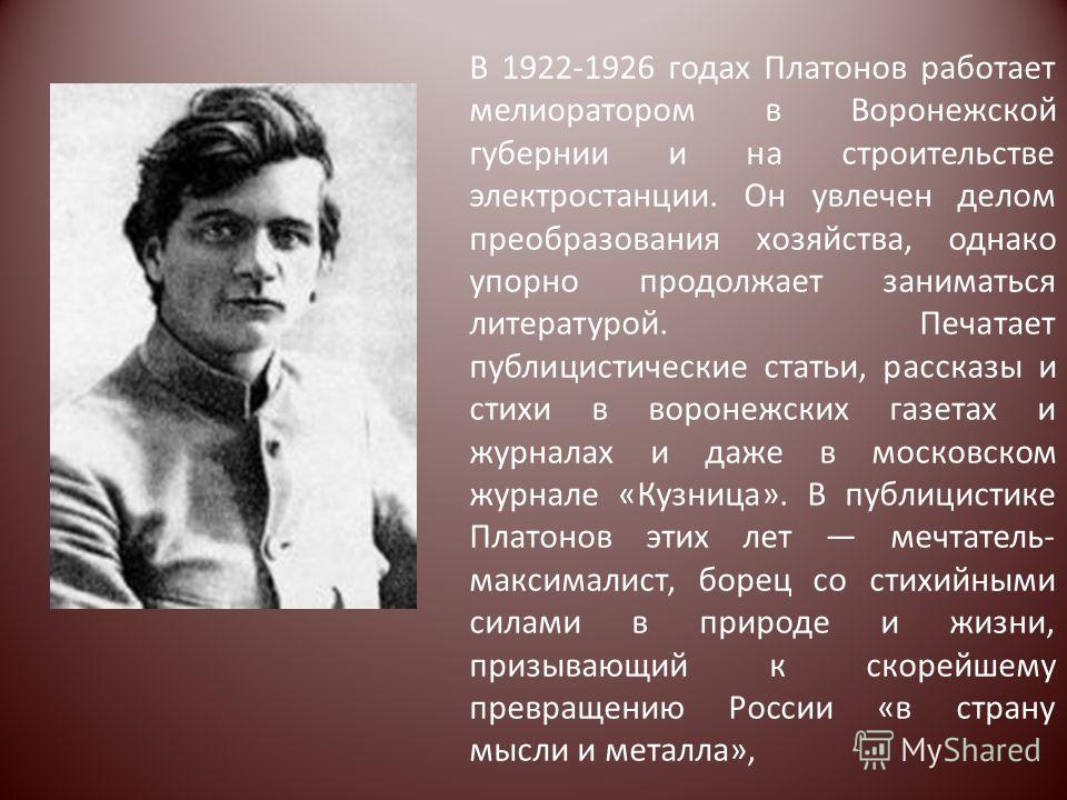 В 1922-1926 годах Платонов работает мелиоратором в Воронежской губернии и на строительстве электростанции. Он увлечен делом преобразования хозяйства, однако упорно продолжает заниматься литературой. Печатает публицистические статьи, рассказы и стихи
