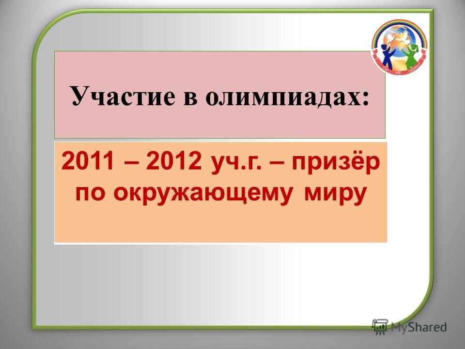 Участие в олимпиадах: 2011 – 2012 уч.г. – призёр по окружающему миру