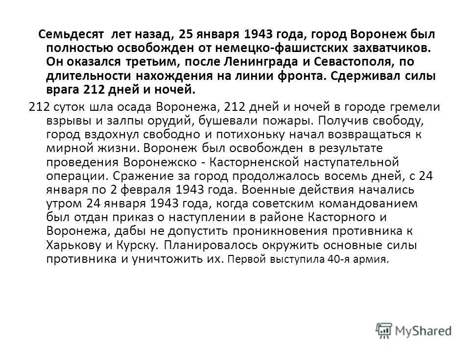 Cемьдесят лет назад, 25 января 1943 года, город Воронеж был полностью освобожден от немецко-фашистских захватчиков. Он оказался третьим, после Ленинграда и Севастополя, по длительности нахождения на линии фронта. Сдерживал силы врага 212 дней и ночей