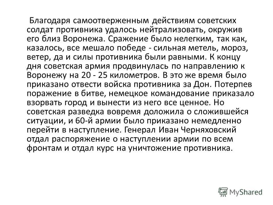 Благодаря самоотверженным действиям советских солдат противника удалось нейтрализовать, окружив его близ Воронежа. Сражение было нелегким, так как, казалось, все мешало победе - сильная метель, мороз, ветер, да и силы противника были равными. К концу