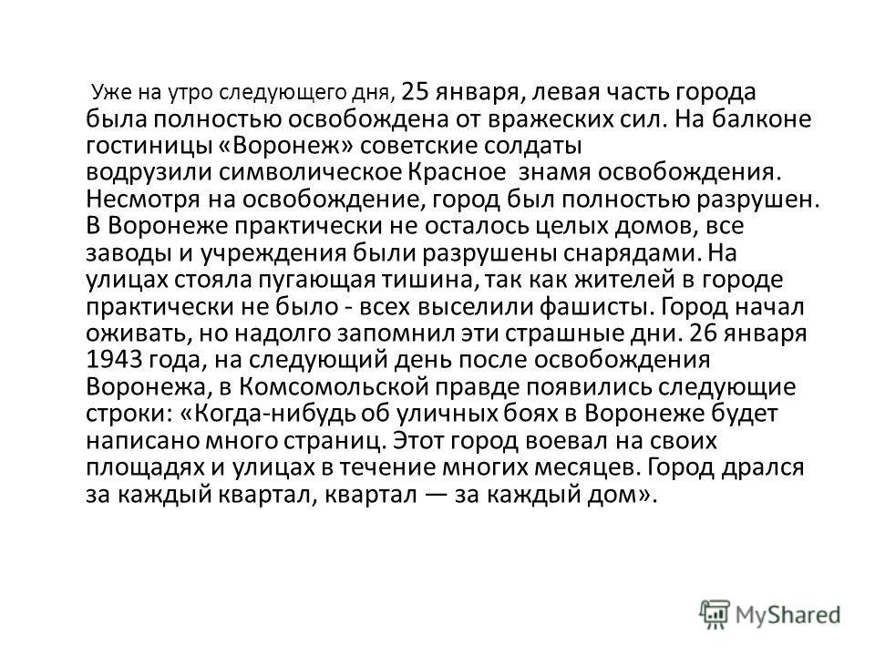 Уже на утро следующего дня, 25 января, левая часть города была полностью освобождена от вражеских сил. На балконе гостиницы «Воронеж» советские солдаты водрузили символическое Красное знамя освобождения. Несмотря на освобождение, город был полностью