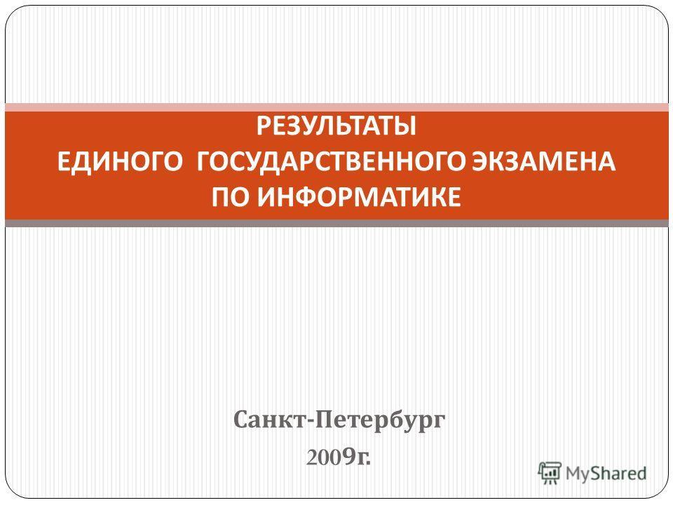 Санкт - Петербург 2009 г. РЕЗУЛЬТАТЫ ЕДИНОГО ГОСУДАРСТВЕННОГО ЭКЗАМЕНА ПО ИНФОРМАТИКЕ