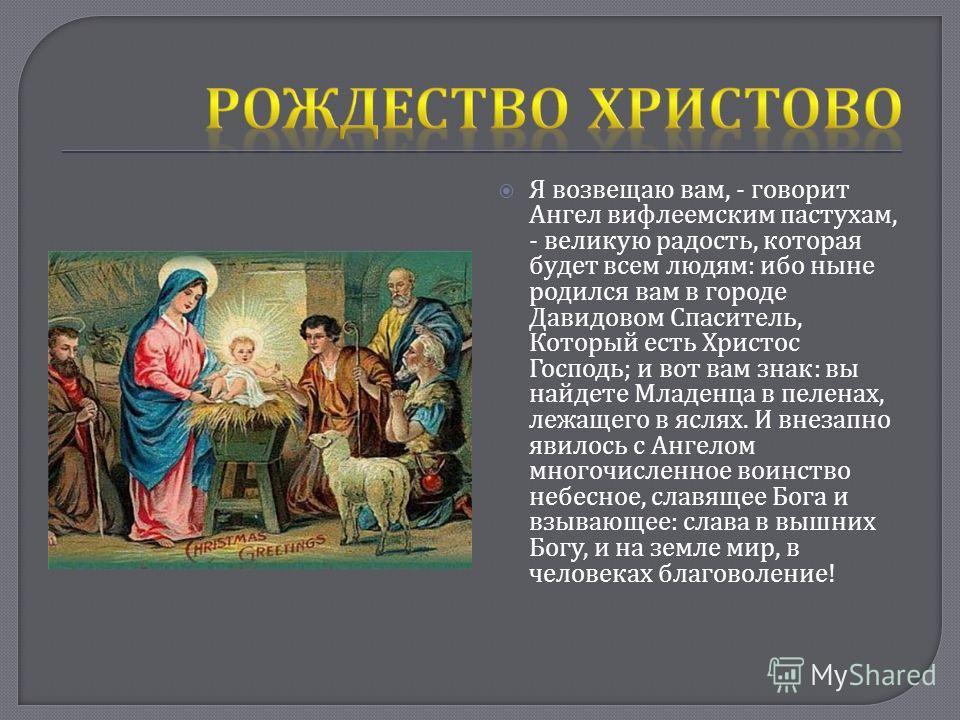 Я возвещаю вам, - говорит Ангел вифлеемским пастухам, - великую радость, которая будет всем людям : ибо ныне родился вам в городе Давидовом Спаситель, Который есть Христос Господь ; и вот вам знак : вы найдете Младенца в пеленах, лежащего в яслях. И