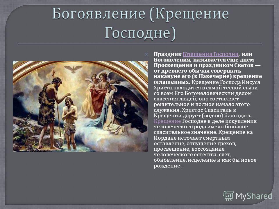 Праздник Крещения Господня, или Богоявления, называется еще днем Просвещения и праздником Светов от древнего обычая совершать накануне его ( в Навечерие ) крещение оглашенных. Крещение Господа Иисуса Христа находится в самой тесной связи со всем Его