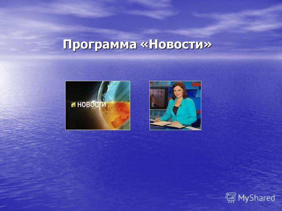 Программа «Новости» Программа «Новости»
