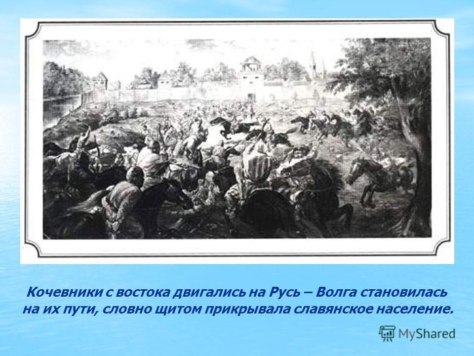 Кочевники с востока двигались на Русь – Волга становилась на их пути, словно щитом прикрывала славянское население.