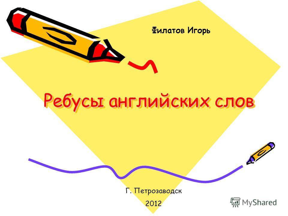 Ребусы английских слов Г. Петрозаводск 2012 Филатов Игорь