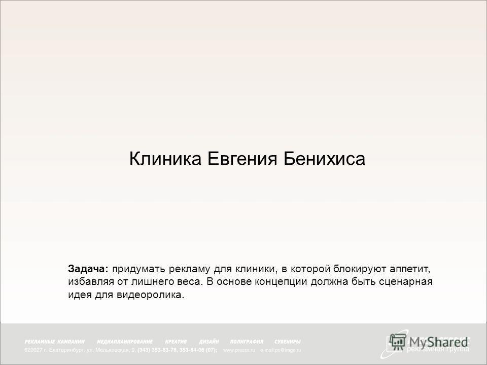 Клиника Евгения Бенихиса Задача: придумать рекламу для клиники, в которой блокируют аппетит, избавляя от лишнего веса. В основе концепции должна быть сценарная идея для видеоролика.