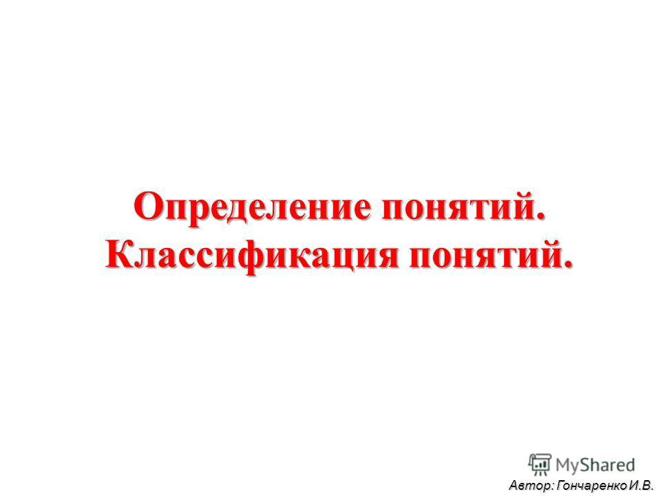 Определение понятий. Классификация понятий. Автор: Гончаренко И.В.