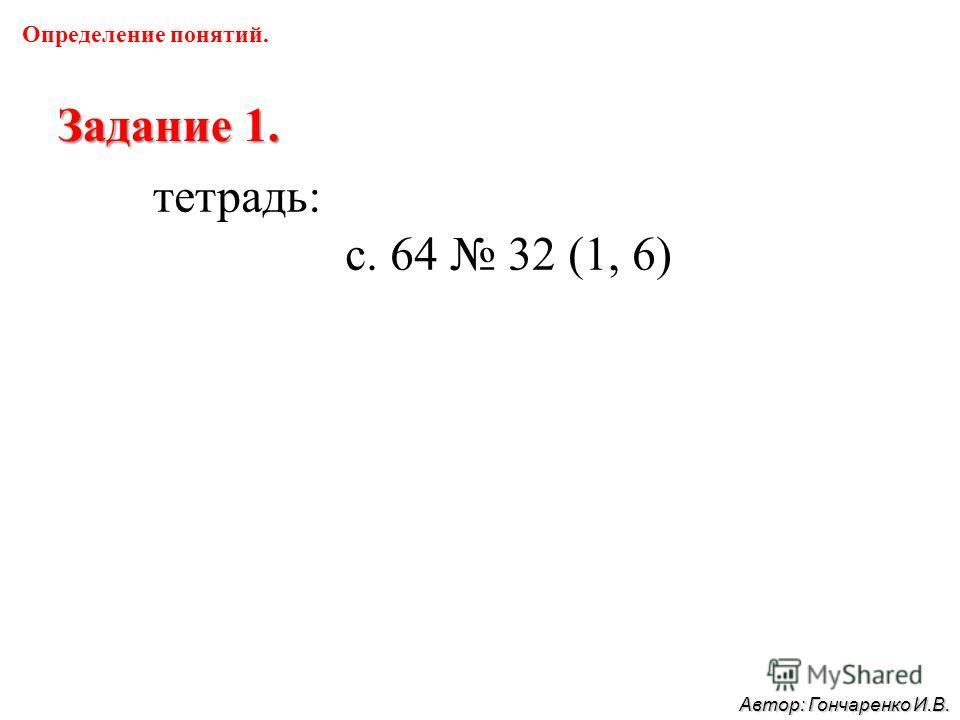 Определение понятий. Задание 1. тетрадь: с. 64 32 (1, 6) Автор: Гончаренко И.В.