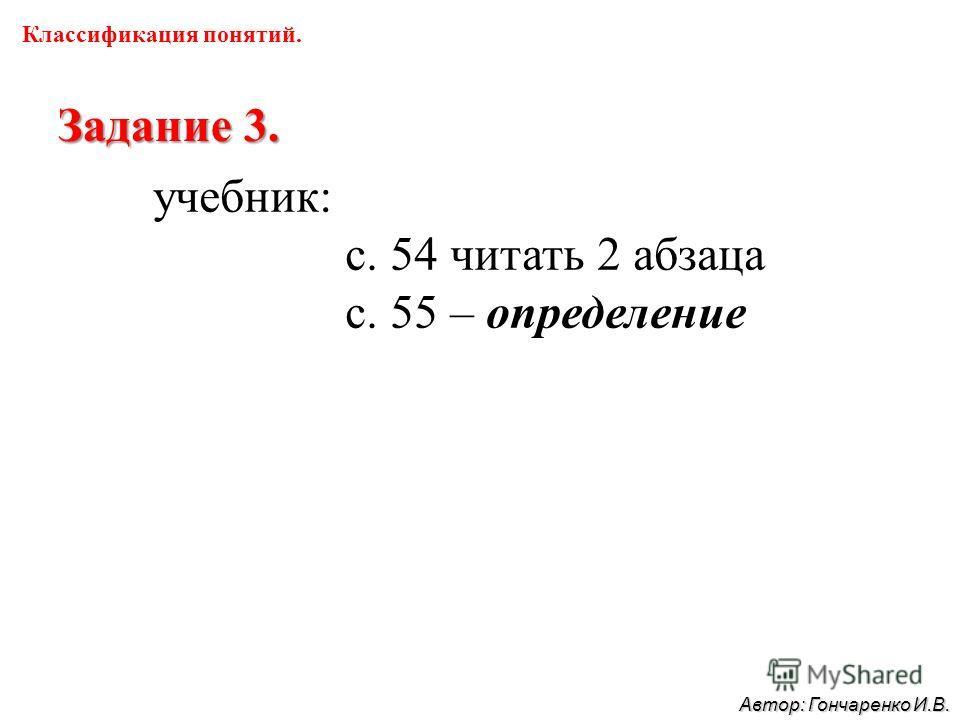 Классификация понятий. Задание 3. учебник: с. 54 читать 2 абзаца с. 55 – определение Автор: Гончаренко И.В.