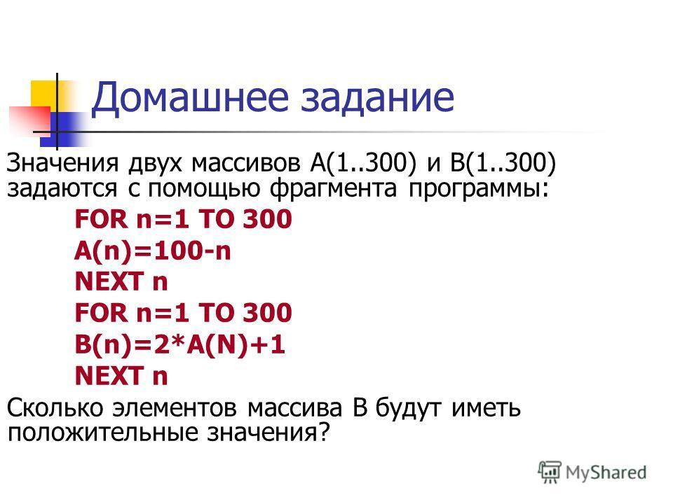 Домашнее задание Значения двух массивов А(1..300) и В(1..300) задаются с помощью фрагмента программы: FOR n=1 TO 300 A(n)=100-n NEXT n FOR n=1 TO 300 B(n)=2*A(N)+1 NEXT n Сколько элементов массива В будут иметь положительные значения?