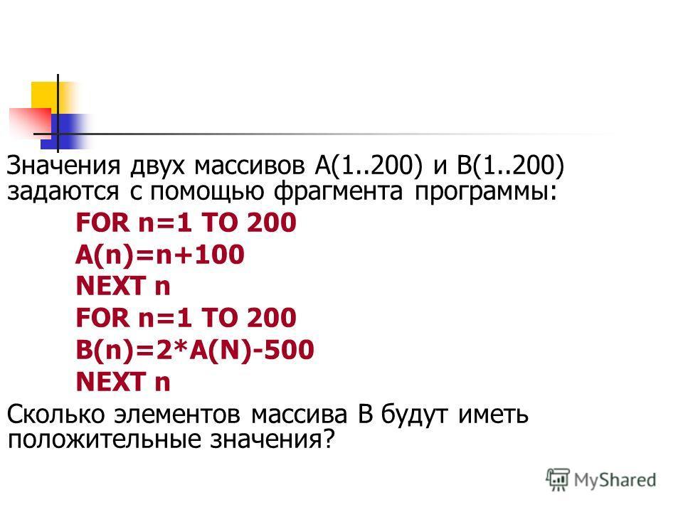 Значения двух массивов А(1..200) и В(1..200) задаются с помощью фрагмента программы: FOR n=1 TO 200 A(n)=n+100 NEXT n FOR n=1 TO 200 B(n)=2*A(N)-500 NEXT n Сколько элементов массива В будут иметь положительные значения?