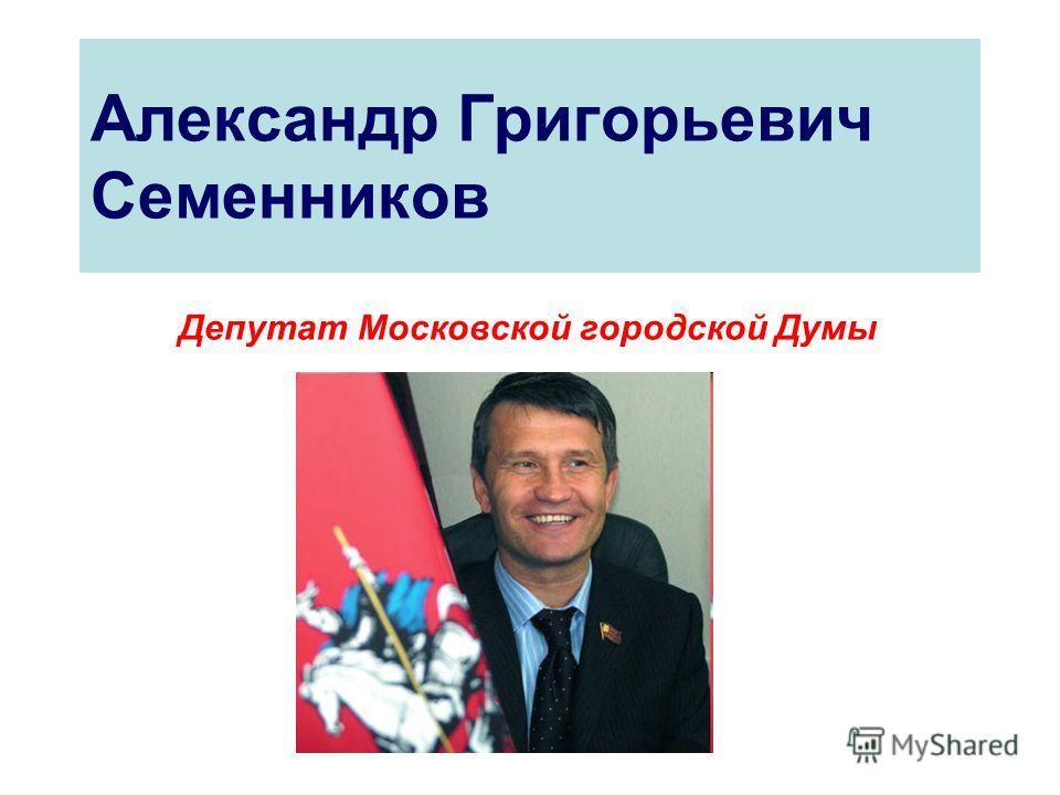 Александр Григорьевич Семенников Депутат Московской городской Думы
