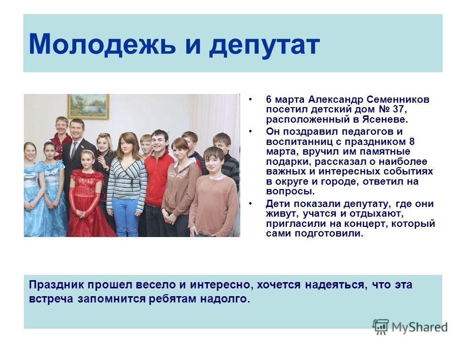 Молодежь и депутат 6 марта Александр Семенников посетил детский дом 37, расположенный в Ясеневе. Он поздравил педагогов и воспитанниц с праздником 8 марта, вручил им памятные подарки, рассказал о наиболее важных и интересных событиях в округе и город