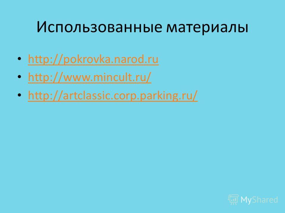 Использованные материалы http://pokrovka.narod.ru http://www.mincult.ru/ http://artclassic.corp.parking.ru/