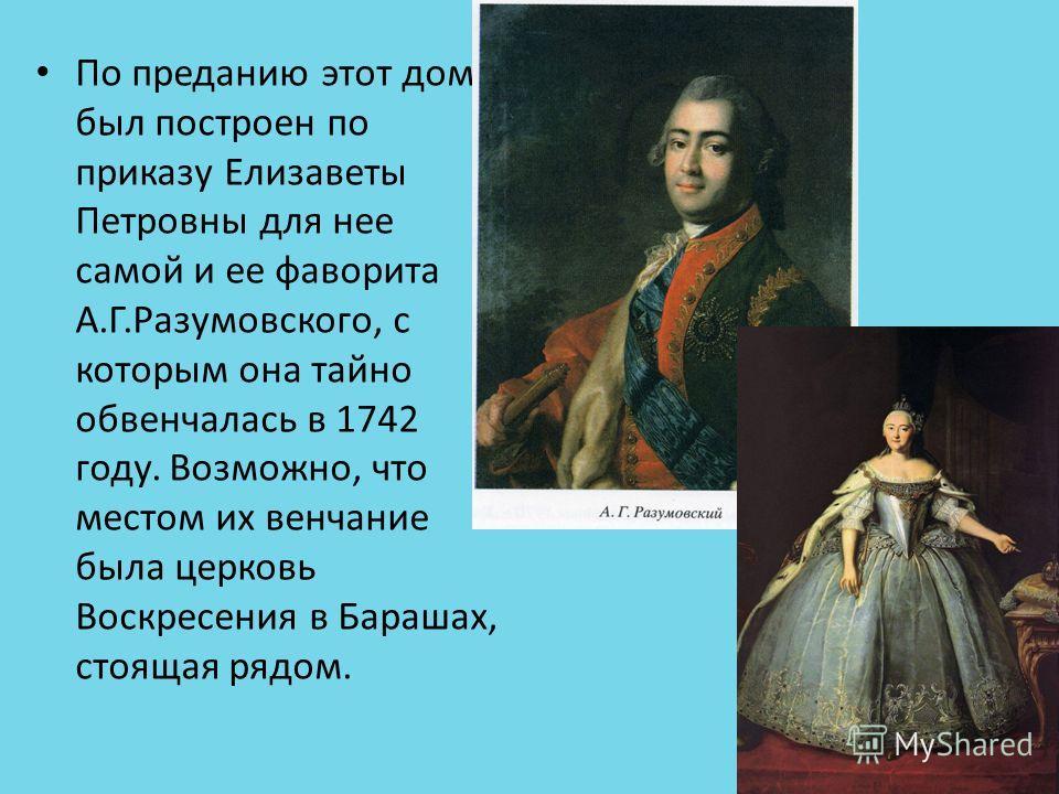 По преданию этот дом был построен по приказу Елизаветы Петровны для нее самой и ее фаворита А.Г.Разумовского, с которым она тайно обвенчалась в 1742 году. Возможно, что местом их венчание была церковь Воскресения в Барашах, стоящая рядом.