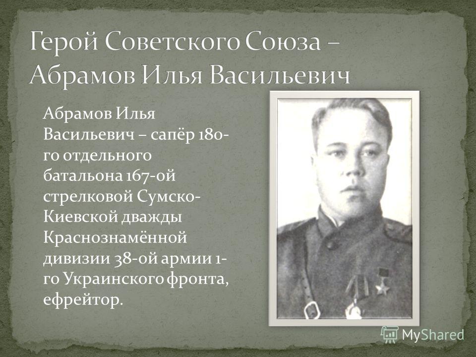 Абрамов Илья Васильевич – сапёр 180- го отдельного батальона 167-ой стрелковой Сумско- Киевской дважды Краснознамённой дивизии 38-ой армии 1- го Украинского фронта, ефрейтор.