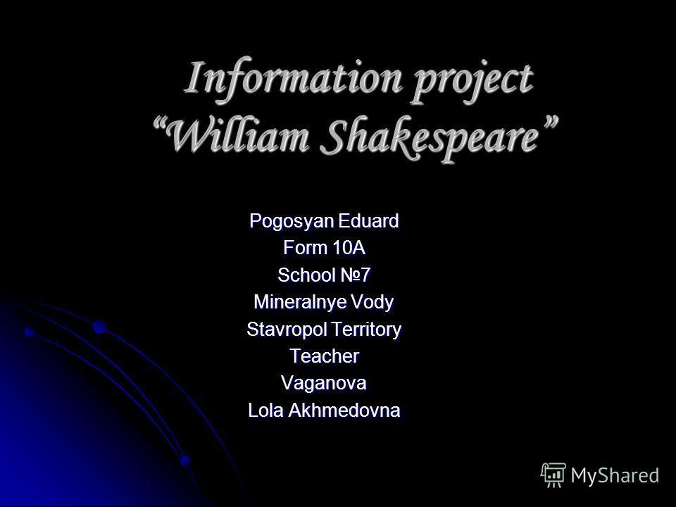 Information project William Shakespeare Information project William Shakespeare Pogosyan Eduard Form 10A School 7 Mineralnye Vody Stavropol Territory TeacherVaganova Lola Akhmedovna