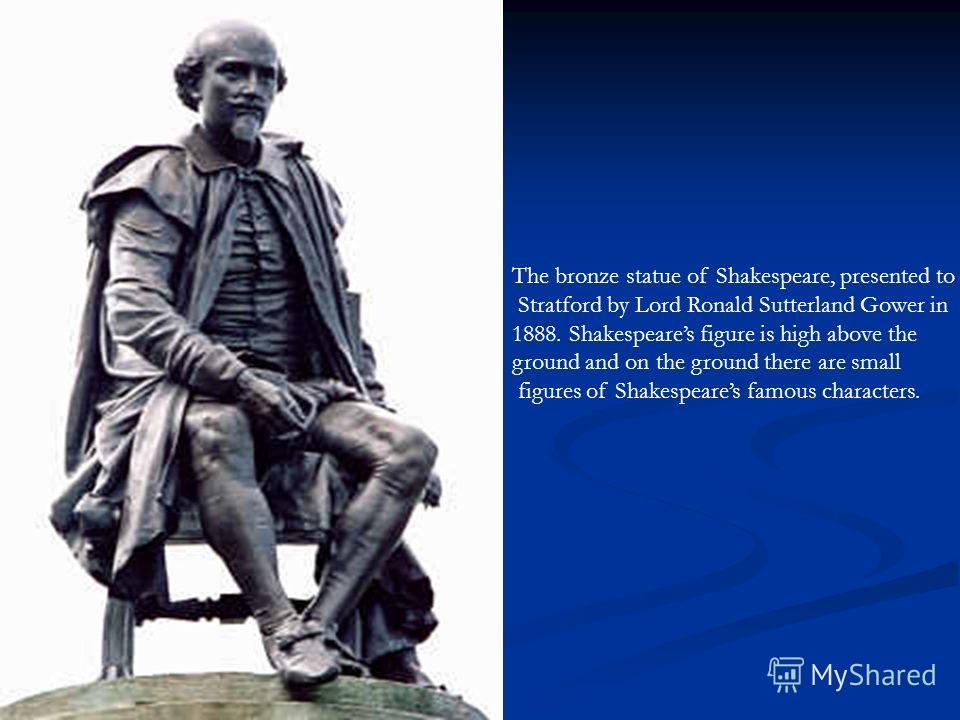 The bronze statue of Shakespeare, presented to Stratford by Lord Ronald Sutterland Gower in 1888. Shakespeares figure is high above the ground and on the ground there are small figures of Shakespeares famous characters.