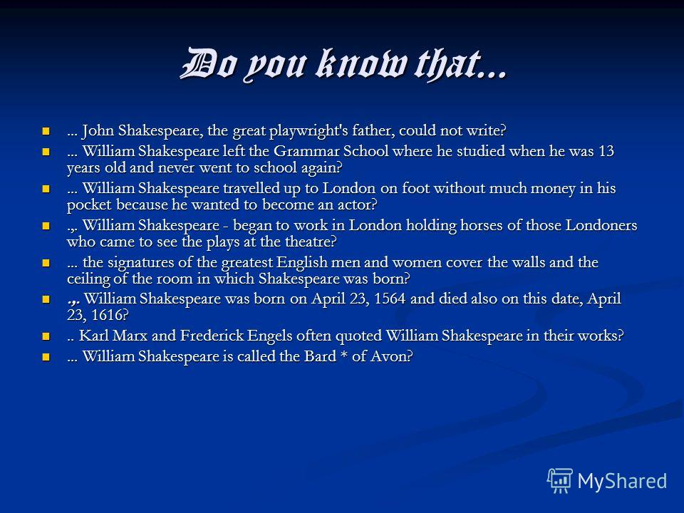 Do you know that...... John Shakespeare, the great playwright's father, could not write?... John Shakespeare, the great playwright's father, could not write?... William Shakespeare left the Grammar School where he studied when he was 13 years old and