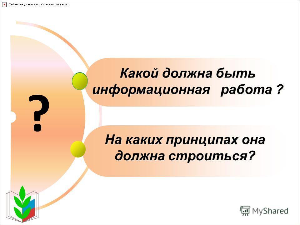 Какой должна быть информационная работа ? На каких принципах она должна строиться? ?