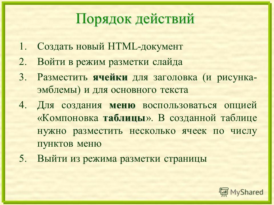 Порядок действий 1.Создать новый HTML-документ 2.Войти в режим разметки слайда ячейки 3.Разместить ячейки для заголовка (и рисунка- эмблемы) и для основного текста меню таблицы 4.Для создания меню воспользоваться опцией «Компоновка таблицы». В создан