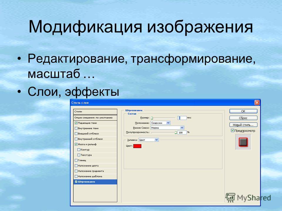 Модификация изображения Редактирование, трансформирование, масштаб … Слои, эффекты