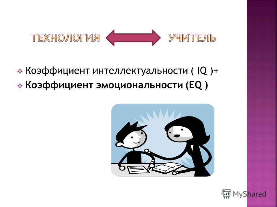 Коэффициент интеллектуальности ( IQ )+ Коэффициент эмоциональности (EQ )