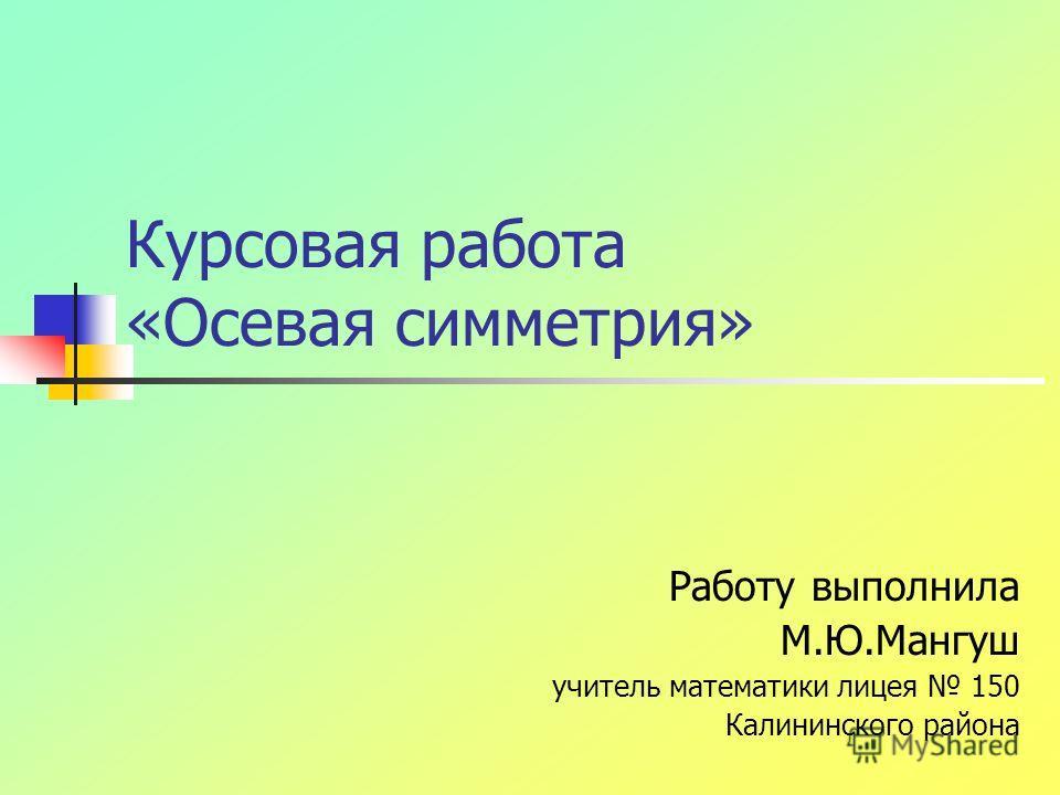 Курсовая работа «Осевая симметрия» Работу выполнила М.Ю.Мангуш учитель математики лицея 150 Калининского района
