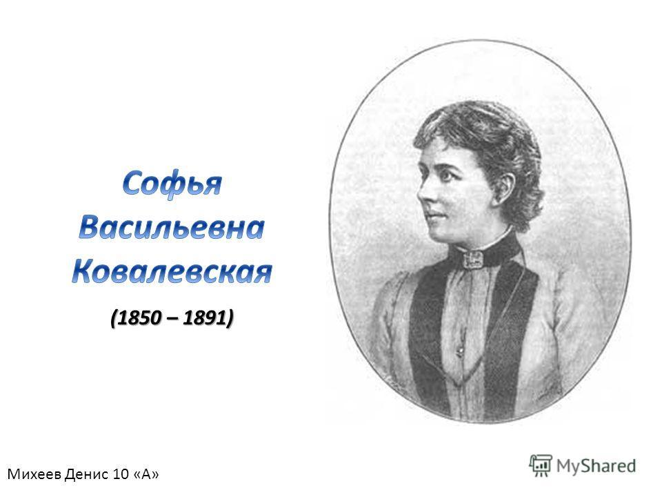 (1850 – 1891) Михеев Денис 10 «А»