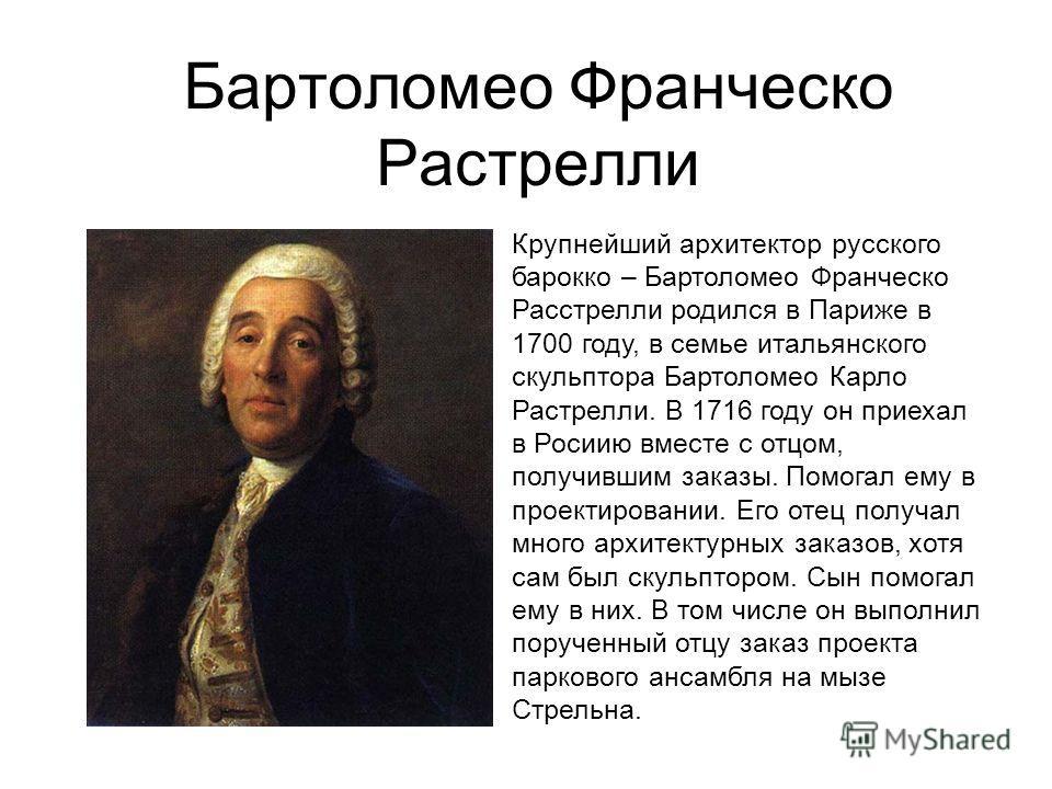 Бартоломео Франческо Растрелли Крупнейший архитектор русского барокко – Бартоломео Франческо Расстрелли родился в Париже в 1700 году, в семье итальянского скульптора Бартоломео Карло Растрелли. В 1716 году он приехал в Росиию вместе с отцом, получивш