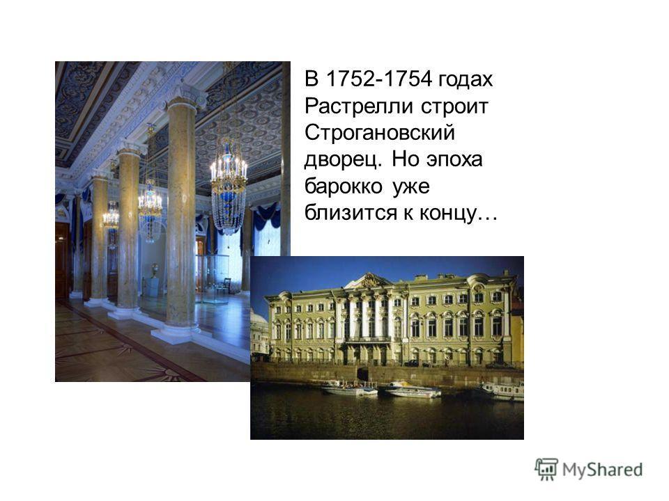В 1752-1754 годах Растрелли строит Строгановский дворец. Но эпоха барокко уже близится к концу…
