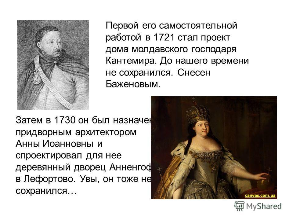 Затем в 1730 он был назначен придворным архитектором Анны Иоанновны и спроектировал для нее деревянный дворец Анненгоф в Лефортово. Увы, он тоже не сохранился… Первой его самостоятельной работой в 1721 стал проект дома молдавского господаря Кантемира