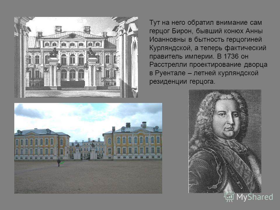 Тут на него обратил внимание сам герцог Бирон, бывший конюх Анны Иоанновны в бытность герцогиней Курляндской, а теперь фактический правитель империи. В 1736 он Расстрелли проектирование дворца в Руентале – летней курляндской резиденции герцога.