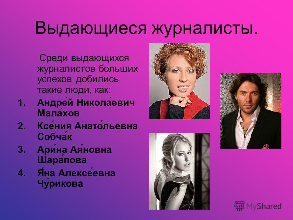 Выдающиеся журналисты. Среди выдающихся журналистов больших успехов добились такие люди, как: 1.Андре́й Никола́евич Мала́хов 2.Ксе́ния Анато́льевна Собча́к 3.Ари́на Ая́новна Шара́пова 4.Я́на Алексе́евна Чу́рикова