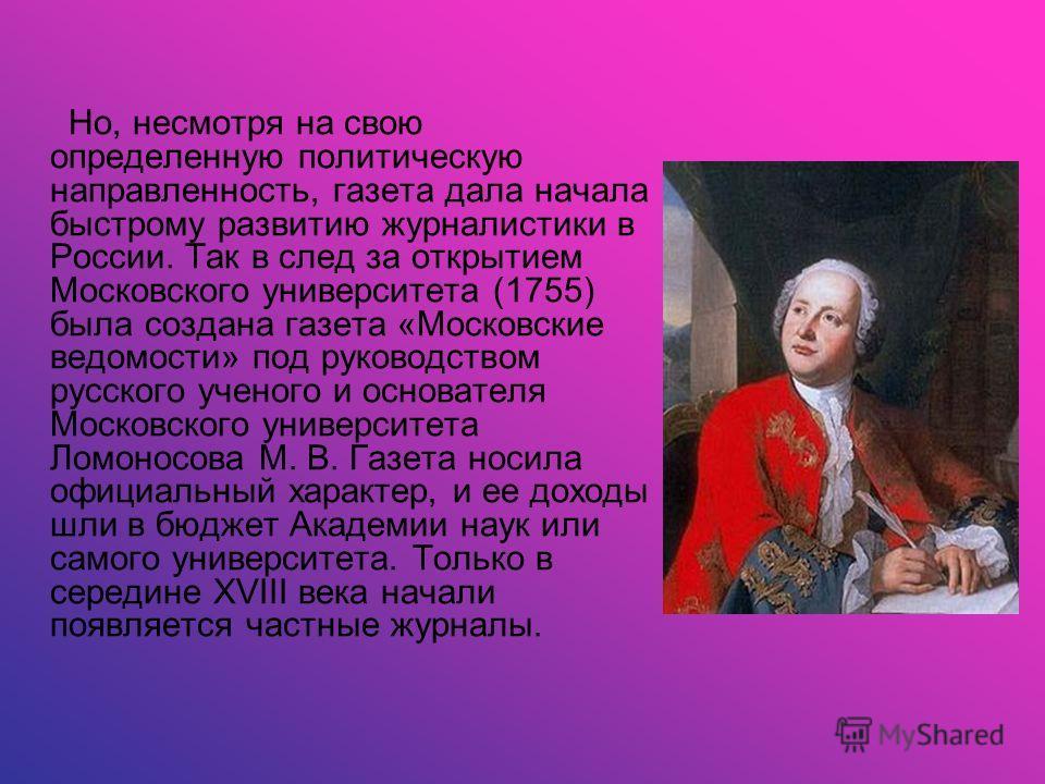 Но, несмотря на свою определенную политическую направленность, газета дала начала быстрому развитию журналистики в России. Так в след за открытием Московского университета (1755) была создана газета «Московские ведомости» под руководством русского уч