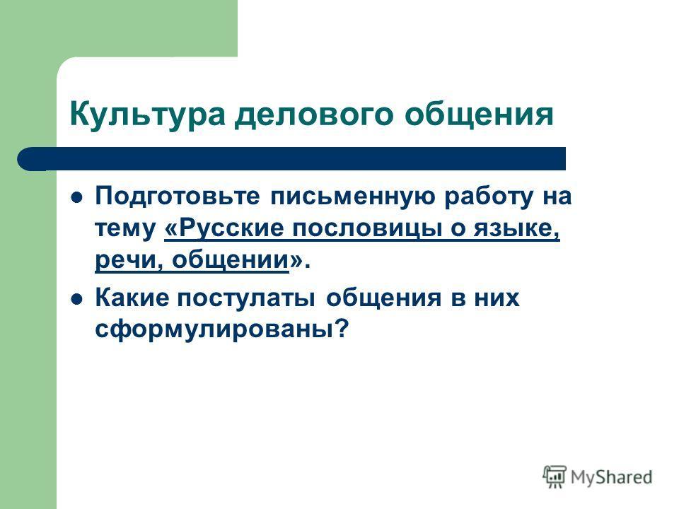 Культура делового общения Подготовьте письменную работу на тему «Русские пословицы о языке, речи, общении». Какие постулаты общения в них сформулированы?