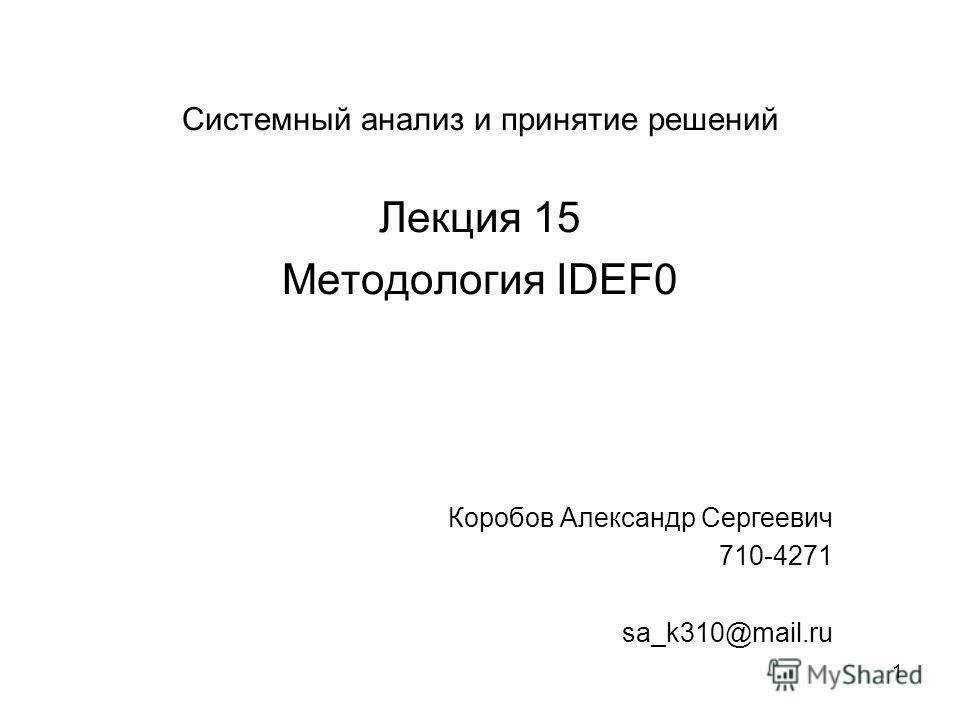 1 Системный анализ и принятие решений Лекция 15 Методология IDEF0 Коробов Александр Сергеевич 710-4271 sa_k310@mail.ru