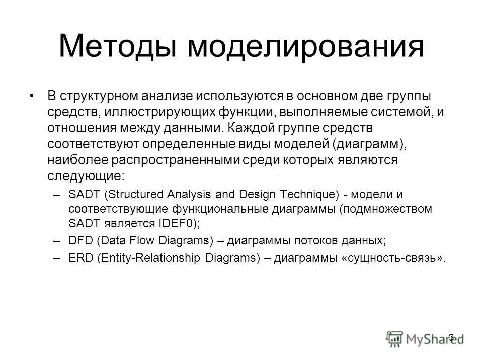 3 Методы моделирования В структурном анализе используются в основном две группы средств, иллюстрирующих функции, выполняемые системой, и отношения между данными. Каждой группе средств соответствуют определенные виды моделей (диаграмм), наиболее распр