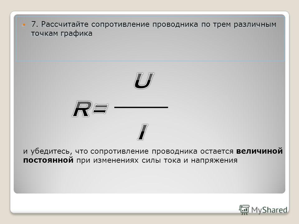 7. Рассчитайте сопротивление проводника по трем различным точкам графика 7. Рассчитайте сопротивление проводника по трем различным точкам графика и убедитесь, что сопротивление проводника остается величиной постоянной при изменениях силы тока и напря
