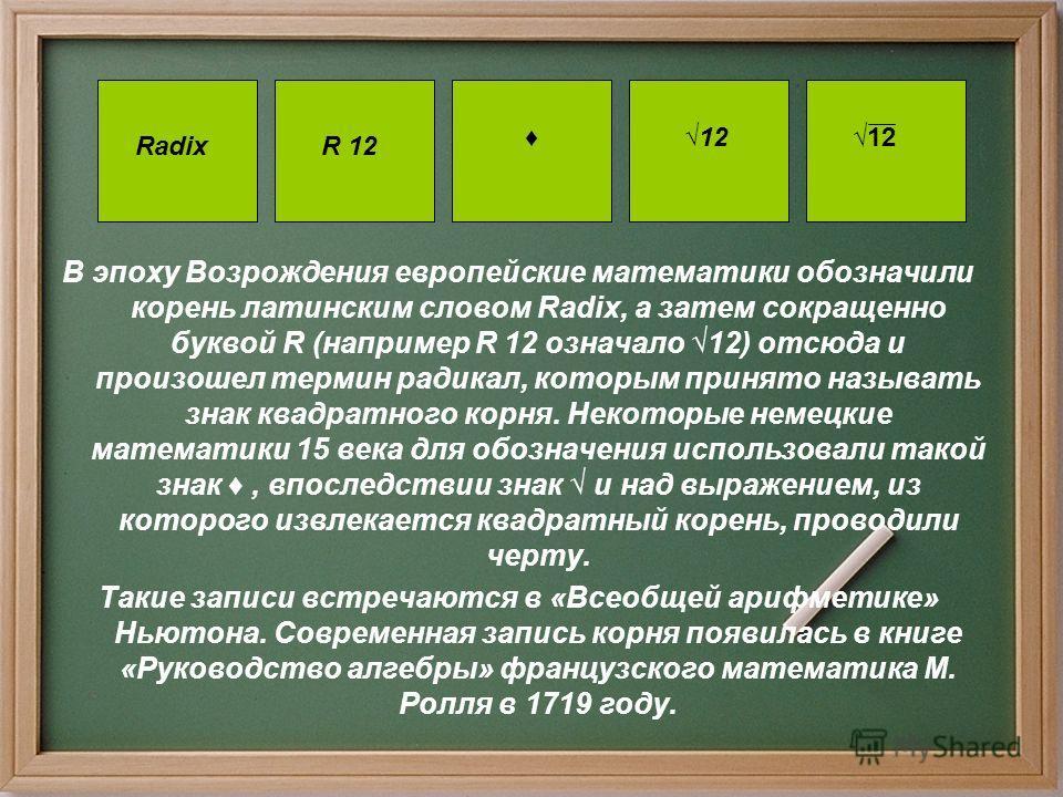 В эпоху Возрождения европейские математики обозначили корень латинским словом Radix, а затем сокращенно буквой R (например R 12 означало 12) отсюда и произошел термин радикал, которым принято называть знак квадратного корня. Некоторые немецкие матема