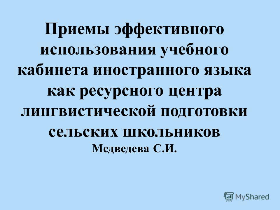 Приемы эффективного использования учебного кабинета иностранного языка как ресурсного центра лингвистической подготовки сельских школьников Медведева С.И.