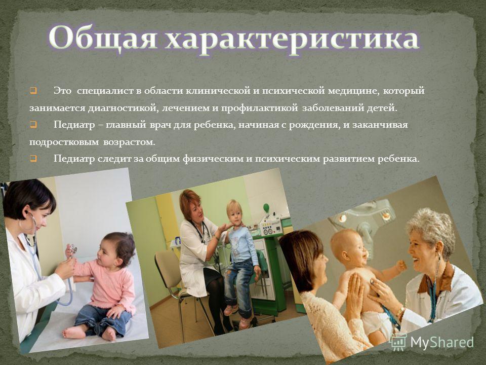 Это специалист в области клинической и психической медицине, который занимается диагностикой, лечением и профилактикой заболеваний детей. Педиатр – главный врач для ребенка, начиная с рождения, и заканчивая подростковым возрастом. Педиатр следит за о