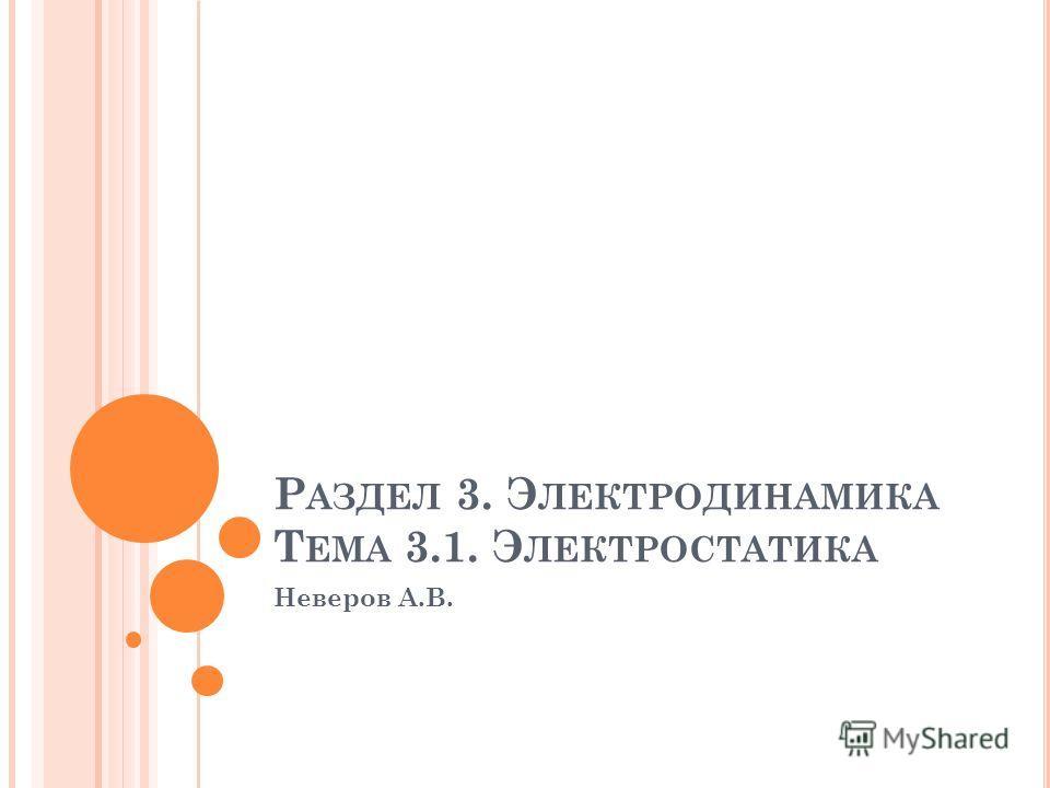 Р АЗДЕЛ 3. Э ЛЕКТРОДИНАМИКА Т ЕМА 3.1. Э ЛЕКТРОСТАТИКА Неверов А.В.