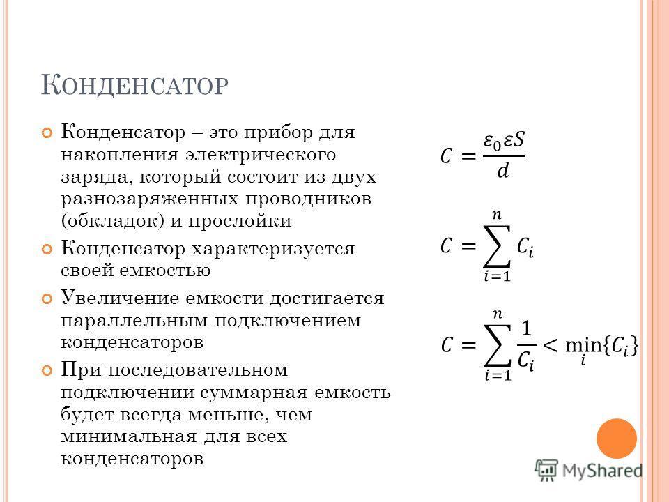 К ОНДЕНСАТОР Конденсатор – это прибор для накопления электрического заряда, который состоит из двух разнозаряженных проводников (обкладок) и прослойки Конденсатор характеризуется своей емкостью Увеличение емкости достигается параллельным подключением