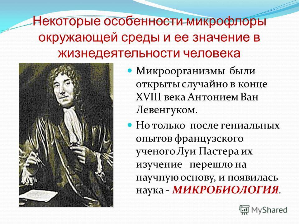 Некоторые особенности микрофлоры окружающей среды и ее значение в жизнедеятельности человека Микроорганизмы были открыты случайно в конце XVIII века Антонием Ван Левенгуком. Но только после гениальных опытов французского ученого Луи Пастера их изучен