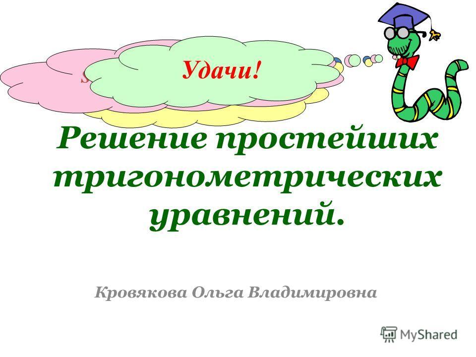 Решение простейших тригонометрических уравнений. Кровякова Ольга Владимировна sin x = 1 cos x = 0 sin 4x – sin 2x = 0 Удачи!