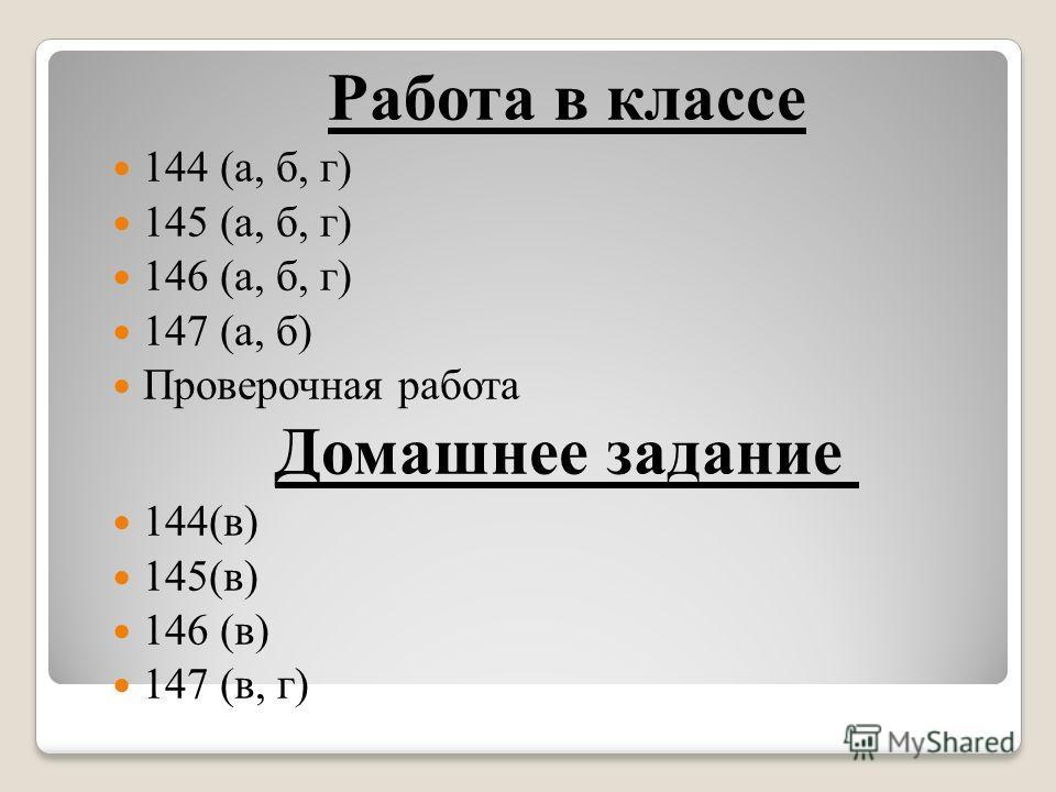 Работа в классе 144 (а, б, г) 145 (а, б, г) 146 (а, б, г) 147 (а, б) Проверочная работа Домашнее задание 144(в) 145(в) 146 (в) 147 (в, г)