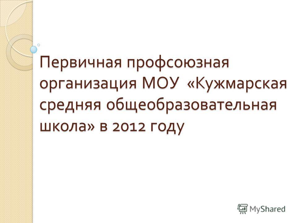 Первичная профсоюзная организация МОУ « Кужмарская средняя общеобразовательная школа » в 2012 году